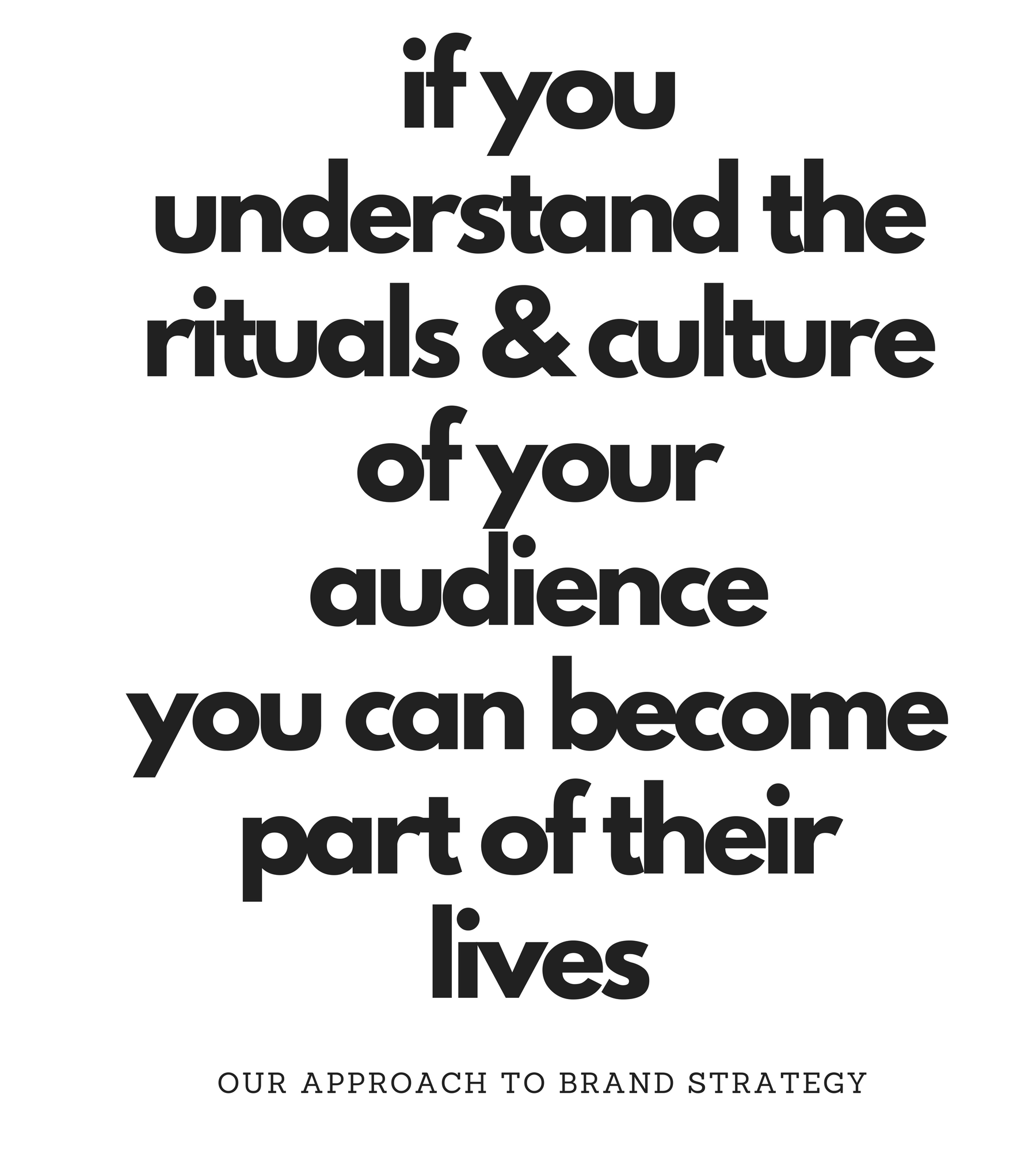 Understand rituals anc cultures of your audience to become part of their lives