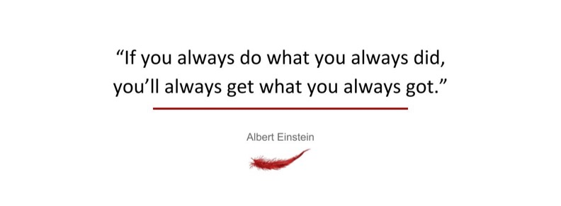 If you always do what you always did, you'll always get what you always got.