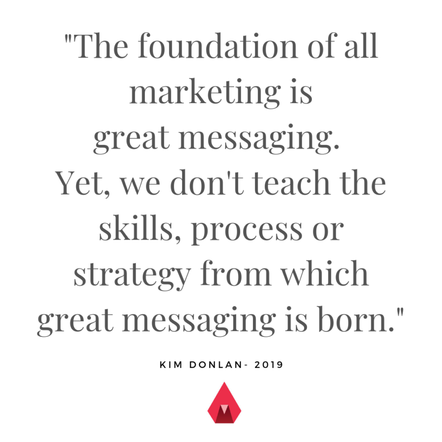 Foundation of all marketing is great messaging. Yet, we don't teach the skills, process or strategy from which great messaging is born.